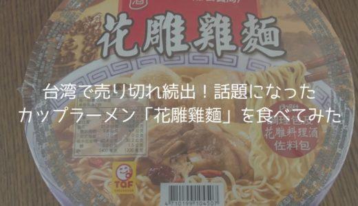台湾で売り切れ続出!話題になったカップラーメン「花雕雞麵」を食べてみた