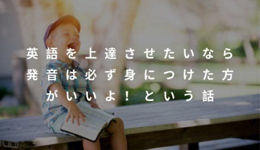 英語を上達させたいなら発音は必ず身につけた方がいいよ!という話